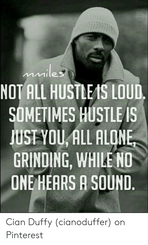 Rise And Grind Meme: NOT ALL HUSTLEIS LOUD  SOMETIMES HUSTLE IS  JUSTYOU, ALL ALONE  GRINDING, WHILE ND  ONE HEARS A SOUND Cian Duffy (cianoduffer) on Pinterest