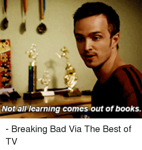 Breaking Bad, Memes, and Best Of: Not all learning comes out of books. - Breaking Bad  Via The Best of TV