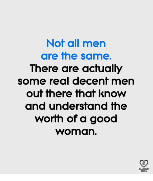 Memes, Good, and 🤖: Not all men  are the same.  There are actually  some real decent men  out there that know  and undersfand fhe  worth of a good  woman.  RO  OUOTE
