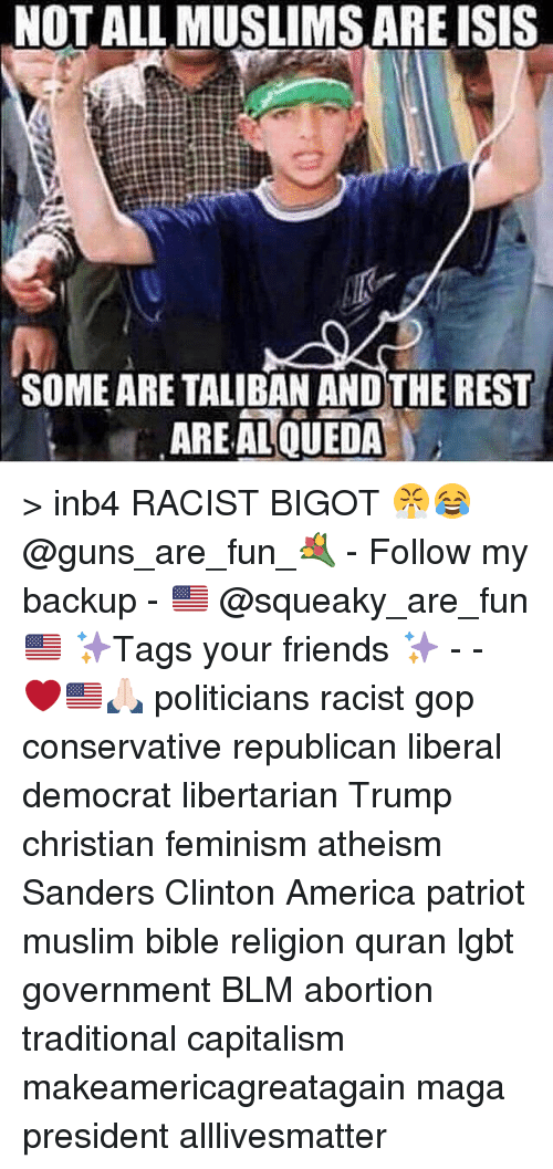 Talibanned: NOT ALL MUSLIMS ARE ISIS  SOME ARE TALIBAN ANDTHE REST  AREAL QUEDA > inb4 RACIST BIGOT 😤😂 @guns_are_fun_💐 - Follow my backup - 🇺🇸 @squeaky_are_fun 🇺🇸 ✨Tags your friends ✨ - - ❤️🇺🇸🙏🏻 politicians racist gop conservative republican liberal democrat libertarian Trump christian feminism atheism Sanders Clinton America patriot muslim bible religion quran lgbt government BLM abortion traditional capitalism makeamericagreatagain maga president alllivesmatter