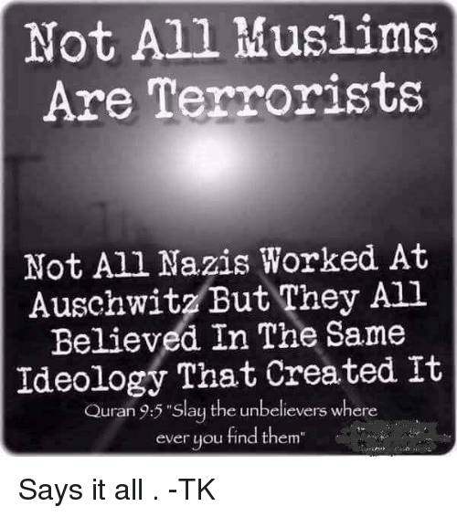 "Memes, Auschwitz, and Quran: Not All Muslims  Are Terrorists  Not All Nazis Worked At  Auschwitz But They All  Believed In The Same  Ideology That Created It  Quran 9:5 ""Slay the unbelievers where  ever you find them Says it all . -TK"