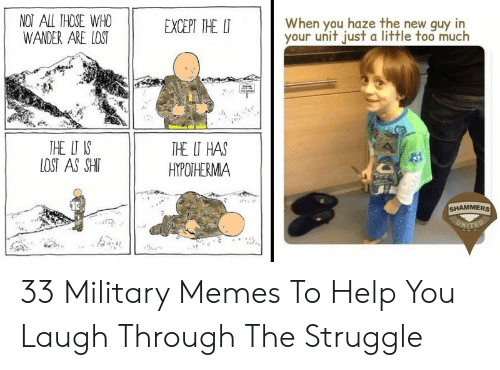 Military Memes: NOT ALL THOSE WHO  WANDER ARE LOST  When you haze the new guy in  your unit just a little too much  EXCEPT THE LT  THE UT IS  LOST AS SHIT  THE LT HAS  HYPOTHERMA  SHAMMERS  UNITED 33 Military Memes To Help You Laugh Through The Struggle