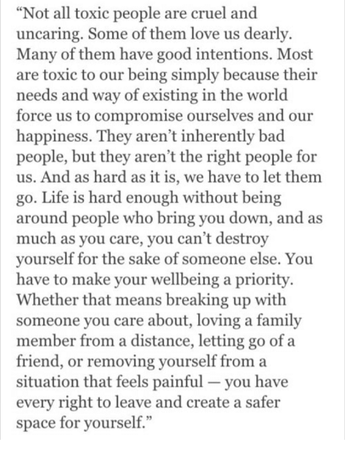 """Toxic People: """"Not all toxic people are cruel and  uncaring. Some of them love us dearly  Many of them have good intentions. Most  are toxic to our being simply because their  needs and way of existing in the world  force us to compromise ourselves and our  happiness. They aren't inherently bad  people, but they aren't the right people for  us. And as hard as it is, we have to let them  go. Life is hard enough without being  around people who bring you down, and  much as you care, you can't destroy  vourself for the sake of someone else. You  have to make your wellbeing a priority  Whether that means breaking up with  someone you care about, loving a family  member from a distance, letting go of a  friend, or removing yourself from a  situation that feels painful- you have  every right to leave and create a safer  space for yourself  as"""