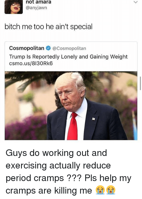 Bitch, Memes, and Period: not amara  @anyjawn  bitch me too he ain't special  Cosmopolitan  @Cosmopolitan  Trump Is Reportedly Lonely and Gaining Weight  csmo.us/ 8130 Rk6 Guys do working out and exercising actually reduce period cramps ??? Pls help my cramps are killing me 😭😭