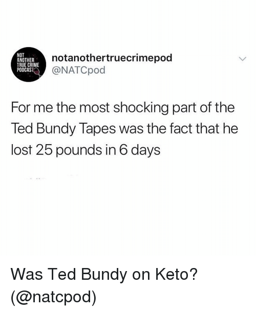 Keto: NOT  ANOTHER  TRUE CRIME  PODCAST  notanothertruecrimepod  NATCpod  For me the most shocking part of the  Ted Bundy Tapes was the fact that he  lost 25 pounds in 6 days Was Ted Bundy on Keto? (@natcpod)