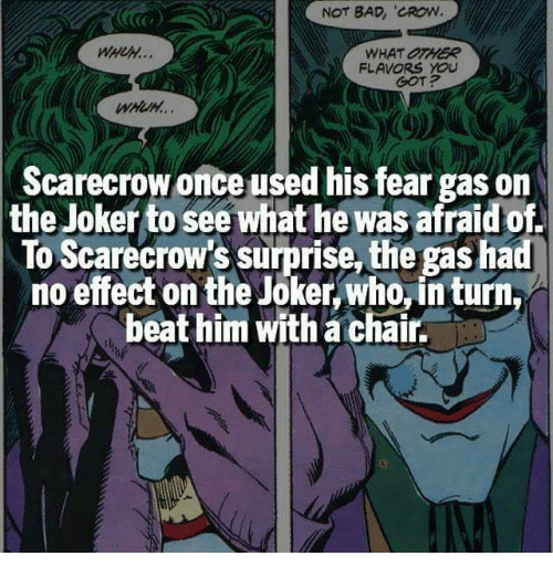 "Bad, Joker, and Memes: NOT BAD, ""CROW  WHAT OTHER  FLAVORS YOU  Scarecrow once used his fear gas on  the Joker to see what he was afraidof  To Scarecrow's surprise, the gas had  no effect on the Joker Who,inturn,  beat him with a chair."