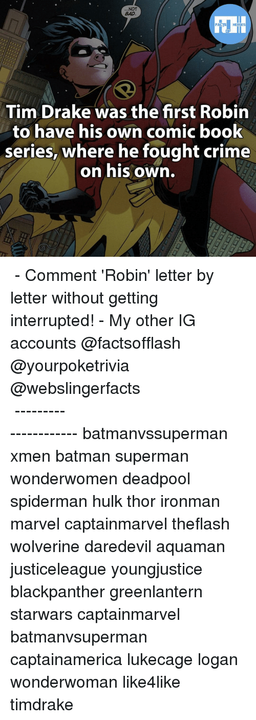 Memes, 🤖, and Xmen: NOT  BAD  FACTS HEROES  Tim Drake was the first Robin  to have his own comic book  series, where he fought crime  on his own. ▲▲ - Comment 'Robin' letter by letter without getting interrupted! - My other IG accounts @factsofflash @yourpoketrivia @webslingerfacts ⠀⠀⠀⠀⠀⠀⠀⠀⠀⠀⠀⠀⠀⠀⠀⠀⠀⠀⠀⠀⠀⠀⠀⠀⠀⠀⠀⠀⠀⠀⠀⠀⠀⠀⠀⠀ ⠀⠀--------------------- batmanvssuperman xmen batman superman wonderwomen deadpool spiderman hulk thor ironman marvel captainmarvel theflash wolverine daredevil aquaman justiceleague youngjustice blackpanther greenlantern starwars captainmarvel batmanvsuperman captainamerica lukecage logan wonderwoman like4like timdrake