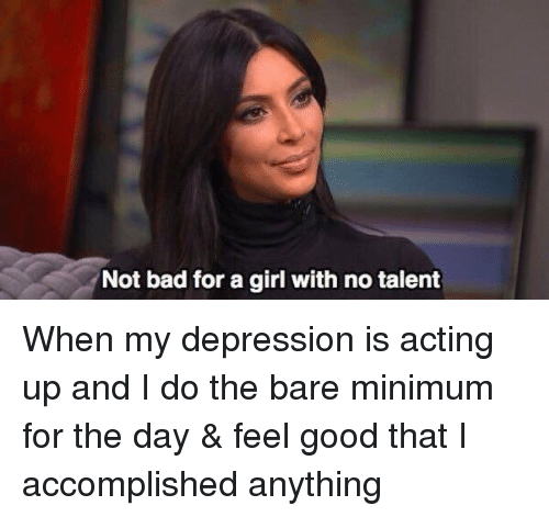 Funny, Talent, and Feels Good: Not bad for a girl with no talent When my depression is acting up and I do the bare minimum for the day & feel good that I accomplished anything