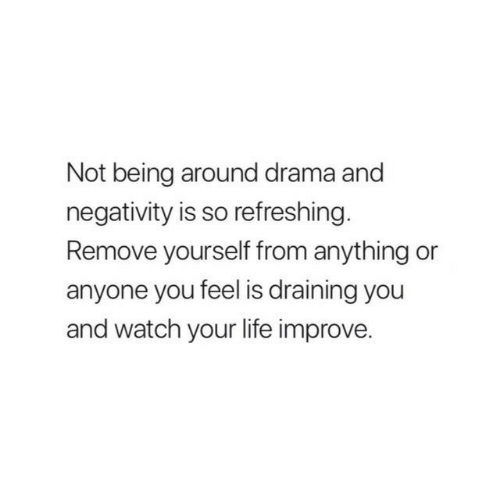 Draining: Not being around drama and  negativity is so refreshing  Remove yourself from anything or  anyone you feel is draining you  and watch your life improve.