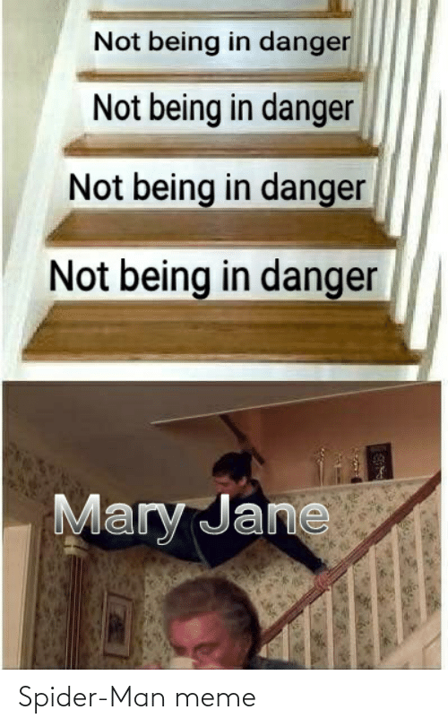 Mary Jane: Not being in danger  Not being in danger  Not being in danger  Not being in danger  Mary Jane Spider-Man meme