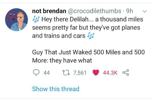 Brendan: not brendan @crocodilethumbs · 9h  S Hey there Delilah... a thousand miles  seems pretty far but they've got planes  and trains and cars  Guy That Just Waked 500 Miles and 500  More: they have what  27 7,561  44.3K  44  Show this thread