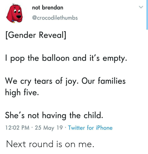 balloon: not brendan  @crocodilethumbS  [Gender Reveal]  I pop the balloon and it's empty.  We cry tears of joy. Our families  high five  She's not having the child  12:02 PM 25 May 19 Twitter for iPhone Next round is on me.