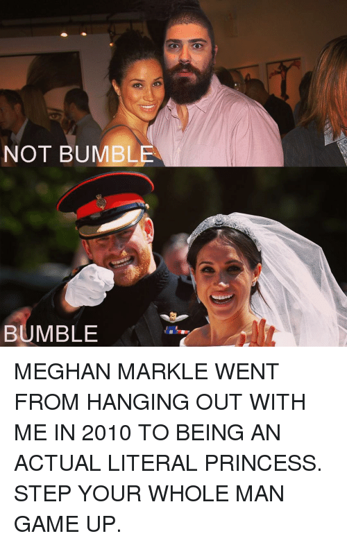Memes, Game, and Princess: NOT BUMBLE  BUMBLE MEGHAN MARKLE WENT FROM HANGING OUT WITH ME IN 2010 TO BEING AN ACTUAL LITERAL PRINCESS. STEP YOUR WHOLE MAN GAME UP.