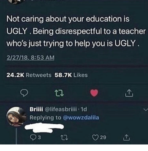 Not Caring: Not caring about your education is  UGLY. Being disrespectful to a teacher  who's just trying to help you is UGLY  2/27/18, 8:53 AM  24.2K Retweets 58.7K Likes  Briiii @lifeasbriii 1d  Replying to @wowzdalila  93  29