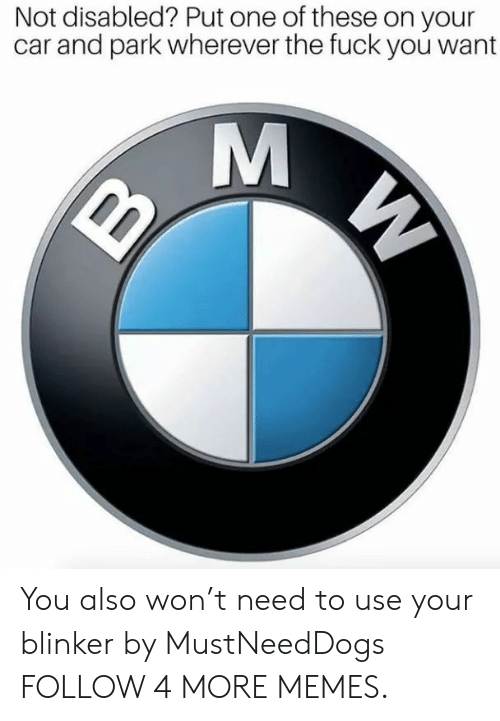 T Need: Not disabled? Put one of these on your  car and park wherever the fuck you want  M  W You also won't need to use your blinker by MustNeedDogs FOLLOW 4 MORE MEMES.