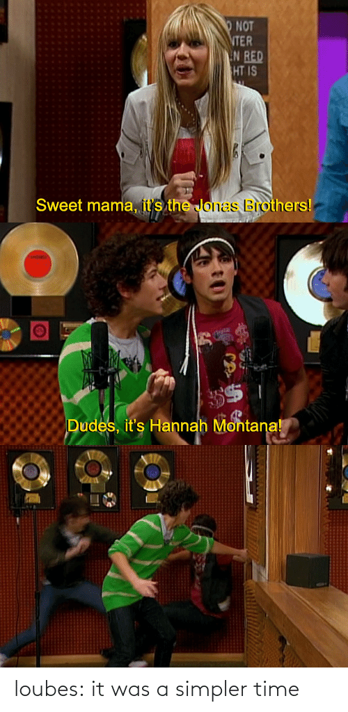 Hannah Montana: NOT  ER  HT IS  Sweet mama, it's the Jonas Brothers   Dudes, it's Hannah Montana! loubes:  it was a simpler time