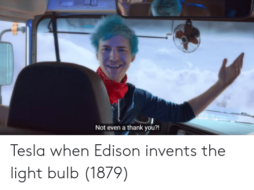 Edison: Not even a thank you?! Tesla when Edison invents the light bulb (1879)