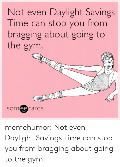 Daylight Savings Time: Not even Daylight Savings  Time can stop you from  bragging about going to  the gym.  someecards memehumor:  Not even Daylight Savings Time can stop you from bragging about going to the gym.