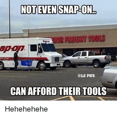 Tool, Mechanic, and Snap: NOT EVEN SNAP-ON  on Com  OLS PWR  CAN AFFORD THEIR TOOLS Hehehehehe