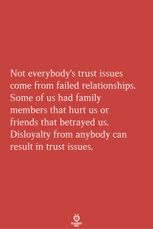Result In: Not everybody's trust issues  come from failed relationships.  Some of us had family  members that hurt us o  friends that betrayed us.  Disloyalty from anybody can  result in trust issues.