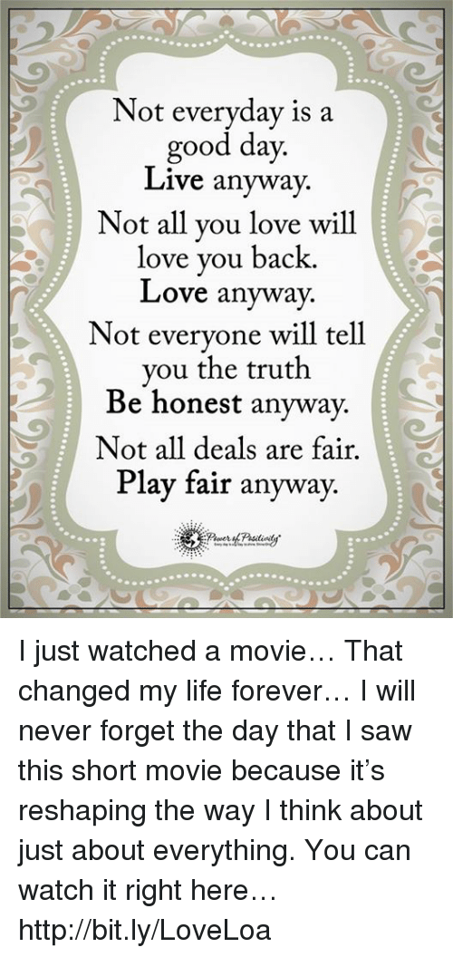 Memes, Saw, and 🤖: Not everyday is a  good day  Live anyway.  Not all you love will  love you back.  Love anyway.  Not everyone will tell  you the truth  Be honest anyway.  Not all deals are fair.  Play fair anyway I just watched a movie… That changed my life forever… I will never forget the day that I saw this short movie because it's reshaping the way I think about just about everything. You can watch it right here… http://bit.ly/LoveLoa