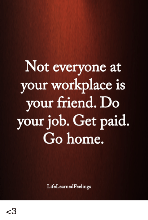 do your job: Not everyone at  your workplace is  your friend. Do  your job. Get paid.  Go home  LifeLearnedFeelings <3