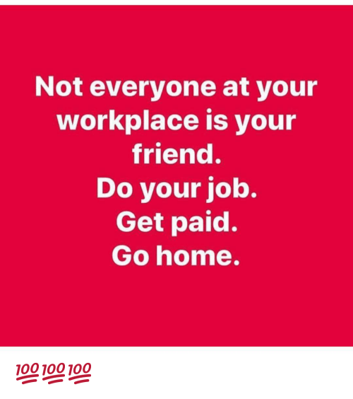 do your job: Not everyone at your  workplace is your  friend.  Do your job.  Get paid.  Go home. 💯💯💯