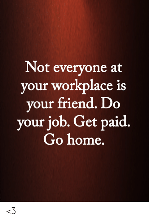do your job: Not everyone at  your workplace is  your friend. Do  your job. Get paid.  Go home. <3