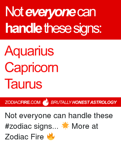 zodiac signs: Not everyone can  handle these signs  Aquarius  Capricorn  Taurus  ZODIACFIRE.COM  BRUTALLY HONESTASTROLOGY Not everyone can handle these #zodiac signs... 🌟  More at Zodiac Fire 🔥