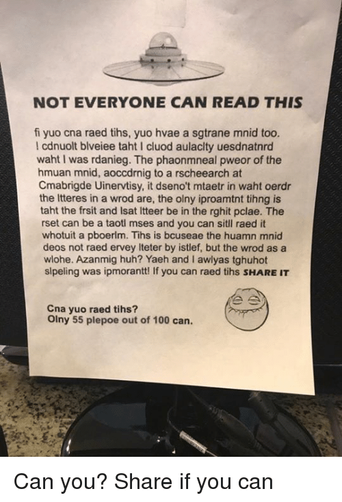 Waht: NOT EVERYONE CAN READ THIS  fi yuo cna raed tihs, yuo hvae a sgtrane mnid too.  l cdnuolt blveiee taht cluod aulaclty uesdnatnrd  waht I was rdanieg. The phaonmneal pweor of the  hmuan mnid, aoccdrnig to a rscheearch at  Cmabrigde Uinervtisy, it dseno't mtaetr in waht oerdr  the Itteres in a wrod are, the olny iproamtnt tihng is  taht the frsit and lsat ltteer be in the rghit pclae. The  rset can be a taotl mses and you can sitll raed it  whotuit a pboerlm. Tihs is bcuseae the huamn mnid  deos not raed ervey lteter by istlef, but the wrod as a  wlohe. Azanmig huh? Yaeh and I awlyas tghuhot  slpeling was ipmorantt! If you can raed tihs sHARE IT  Cna yuo raed tihs?  olny 55 plepoe out of 100 can. Can you? Share if you can
