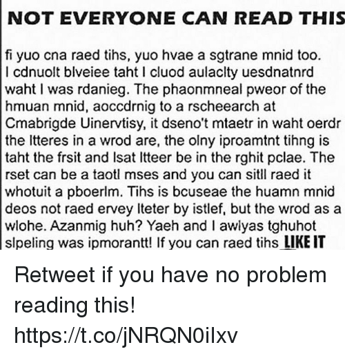 Tihs: NOT EVERYONE CAN READ THIS  fi yuo cna raed tihs, yuo hvae a sgtrane mnid too.  I cdnuolt blveiee taht l cluod aulaclty uesdnatnrd  waht I was rdanieg. The phaonmneal pweor of the  hmuan mnid, aoccdrnig to a rscheearch at  Cmabrigde Uinervtisy, it dseno't mataetr in waht oerdr  the tteres in a wrod are, the olny iproamtnt tihng is  taht the frsit and lsat ltteer be in the rghit pclae. The  rset can be a taotl mses and you can sitll raed it  whotuit a pboerlm. Tihs is bcuseae the huamn mnid  deos not raed ervey lteter by istlef, but the wrod as a  wlohe. Azanmig huh? Yaeh and I awlyas tghuhot  slpeling was ipmorantt! If you can raed tihs LIKE IT Retweet if you have no problem reading this! https://t.co/jNRQN0iIxv