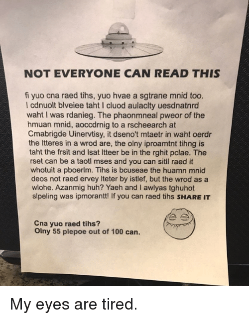 cna: NOT EVERYONE CAN READ THIS  fi yuo cna raed tihs, yuo hvae a sgtrane mnid too.  l cdnuolt blveiee taht I cluod aulaclty uesdnatnrd  waht I was rdanieg. The phaonmneal pweor of the  hmuan mnid, aoccdrnig to a rscheearch at  Cmabrigde Uinervtisy, it dseno't mtaetr in waht oerdr  the Itteres in a wrod are, the olny iproamtnt tihng is  taht the frsit and Isat Itteer be in the rghit pclae. The  rset can be a taotl mses and you can sitl raed it  whotuit a pboerlm. Tihs is bcuseae the huamn mnid  deos not raed ervey Iteter by istlef, but the wrod as a  wlohe. Azanmig huh? Yaeh and I awlyas tghuhot  slpeling was ipmorantt! If you can raed tihs SHARE IT  Cna yuo raed tihs?  Olny 55 plepoe out of 100 can. My eyes are tired.