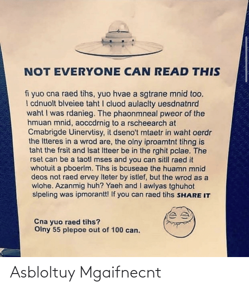Tihs: NOT EVERYONE CAN READ THIS  fi yuo cna raed tihs, yuo hvae a sgtrane mnid too.  I cdnuolt blveiee taht I cluod aulaclty uesdnatnrd  waht I was rdanieg. The phaonmneal pweor of the  hmuan mnid, aoccdrnig to a rscheearch at  Cmabrigde Uinervtisy, it dseno't mtaetr in waht oerdr  the Itteres in a wrod are, the olny iproamtnt tihng is  taht the frsit and Isat Itteer be in the rghit pclae. The  rset can be a taotl mses and you can sitll raed it  whotuit a pboerlm. Tihs is bcuseae the huamn mnid  deos not raed ervey Iteter by istlef, but the wrod as a  wlohe. Azanmig huh? Yaeh and I awlyas tghuhot  sipeling was ipmorantt! If you can raed tihs SHARE IT  Cna yuo raed tihs?  Olny 55 plepoe out of 100 can. Asbloltuy Mgaifnecnt