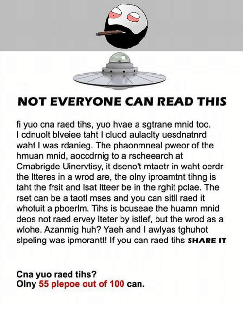 Tih: NOT EVERYONE CAN READ THIS  fi yuo cna raed tihs, yuo hvae a sgtrane mnid too.  I cdnuolt blveiee taht I cluod aulaclty uesdnatnrd  waht l was rdanieg. The phaonmneal pweor of the  hmuan mnid, aoccdrnig to a rscheearch at  Cmabrigde Uinervtisy, it dseno't mataetr in waht oerdr  the Itteres in a wrod are, the olny iproamtnt tihng is  taht the frsit and lsat ltteer be in the rghit pclae. The  rset can be a taotl mses and you can sitll raed it  whotuit a pboerlm. Tihs is bcuseae the huamn mnid  deos not raed ervey lteter by istlef, but the wrod as a  wlohe. Azanmig huh? Yaeh and I awlyas tghuhot  slpeling was ipmorantt! lf you can raed tihs SHARE IT  Cna yuo raed tihs?  Olny 55 plepoe out of 100 can.