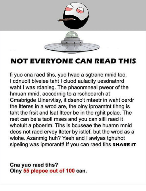 Tih: NOT EVERYONE CAN READ THIS  fi yuo cna raed tihs, yuo hvae a sgtrane mnid too.  l cdnuolt blveiee taht I cluod aulaclty uesdnatnrd  waht was rdanieg. The phaonmneal pweor of the  hmuan mnid, aoccdrnig to a rscheearch at  Cmabrigde Uinervtisy, it dseno't mtaetr in waht oerdr  the Itteres in a wrod are, the olny iproamtnt tihng is  taht the frsit and lsat ltteer be in the rghit pclae. The  rset can be a taotl mses and you can sitll raed it  whotuit a pboerlm. Tihs is bcuseae the huamn mnid  deos not raed ervey lteter by istlef, but the wrod as a  wlohe. Azanmig huh? Yaeh and I awlyas tghuhot  slpeling was ipmorantt! If you can raed tihs sHARE IT  Cna yuo raed tihs?  olny 55 plepoe out of 100 can