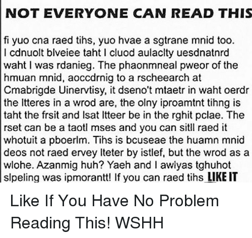 Tih: NOT EVERYONE CAN READ THIS  fi yuo cna raed tihs, yuo hvae a sgtrane mnid too.  I cdnuolt blveiee taht l cluod aulaclty uesdnatnrd  waht I was rdanieg. The phaonmneal pweor of the  hmuan mnid, aoccdrnig to a rscheearch at  Cmabrigde Uinervtisy, it dseno't mtaetr in waht oerdr  the litteres in a wrod are, the olny iproamtnt tihng is  taht the frsit and lsat ltteer be in the rghit pclae. The  rset can be a taotl mses and you can sitll raed it  whotuit a pboerlm. Tihs is bcuseae the huamn mnid  deos not raed ervey lteter by istlef, but the wrod as a  wlohe. Azanmig huh? Yaeh and I awlyas tghuhot  slpeling was ipmorantt! If you can raed tihs LIKE IT Like If You Have No Problem Reading This! WSHH