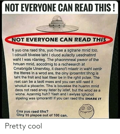 Tihs: NOT EVERYONE CAN READ THIS!  NOT EVERYONE CAN READ THIS  fi yuo cna raed tihs, yuo hvae a sgtrane mnid too.  I cdnuolt blveiee taht I cluod aulaclty uesdnatnrd  waht I was rdanieg. The phaonmneal pweor of the  hmuan mnid, aoccdrnig to a rscheearch at  Cmabrigde Uinervtisy, it dseno't mtaetr in waht oerdr  the Itteres in a wrod are, the olny iproamtnt tihng is  taht the frsit and Isat Itteer be in the rghit pclae. The  rset can be a taotl mses and you can sitll raed it  whotuit a pboerlm. Tihs is bcuseae the huamn mnid  deos not raed ervey Iteter by istlef, but the wrod as a  wlohe. Azanmig huh? Yaeh and I awlyas tghuhot  slpeling was ipmorantt! If you can raed tihs SHARE IT  Cna yuo raed tihs?  Olny 55 plepoe out of 100 can. Pretty cool