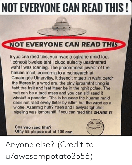 Tihs: NOT EVERYONE CAN READ THIS!  NOT EVERYONE CAN READ THIS  fi yuo cna raed tihs, yuo hvae a sgtrane mnid too.  I cdnuolt blveiee taht I cluod aulaclty uesdnatnrd  1  waht I was rdanieg. The phaonmneal pweor of the  hmuan mnid, aoccdrnig to a rscheearch at  Cmabrigde Uinervtisy, it dseno't mtaetr in waht oerdr  the Itteres in a wrod are, the olny iproamtnt tihng is  taht the frsit and Isat Itteer be in the rghit pclae. The  rset can be a taotl mses and you can sitll raed it  whotuit a pboerlm. Tihs is bcuseae the huamn mnid  deos not raed ervey Iteter by istlef, but the wrod as a  wlohe. Azanmig huh? Yaeh and I awlyas tghuhot  sipeling was ipmorantt! If you can raed tihs SHARE IT  Cna yuo raed tihs?  Olny 55 plepoe out of 100 can. Anyone else? (Credit to u/awesompotato2556)
