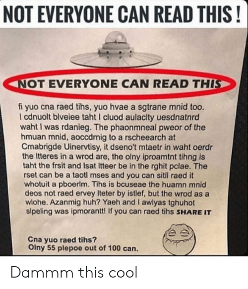 Tihs: NOT EVERYONE CAN READ THIS!  NOT EVERYONE CAN READ THIS  fi yuo cna raed tihs, yuo hvae a sgtrane mnid too.  I cdnuolt blveiee taht I cluod aulaclty uesdnatnrd  1  waht I was rdanieg. The phaonmneal pweor of the  hmuan mnid, aoccdrnig to a rscheearch at  Cmabrigde Uinervtisy, it dseno't mtaetr in waht oerdr  the Itteres in a wrod are, the olny iproamtnt tihng is  taht the frsit and Isat Itteer be in the rghit pclae. The  rset can be a taotl mses and you can sitll raed it  whotuit a pboerlm. Tihs is bcuseae the huamn mnid  deos not raed ervey Iteter by istlef, but the wrod as a  wlohe. Azanmig huh? Yaeh and I awlyas tghuhot  sipeling was ipmorantt! If you can raed tihs SHARE IT  Cna yuo raed tihs?  Olny 55 plepoe out of 100 can. Dammm this cool
