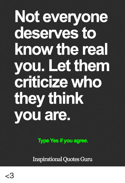 Memes, Quotes, and The Real: Not everyone  deserves to  know the real  you. Let them  criticize who  they think  you are  Type Yes if you agree.  Inspirational Quotes Guru <3