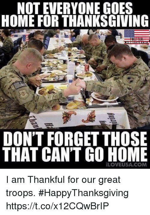 Memes, Thanksgiving, and Home: NOT EVERYONE GOES  HOME FOR THANKSGIVING  DON'T FORGET THOSE  THAT CAN'T GO HOME  LOVEUSA.COM I am Thankful for our great troops. #HappyThanksgiving https://t.co/x12CQwBrIP