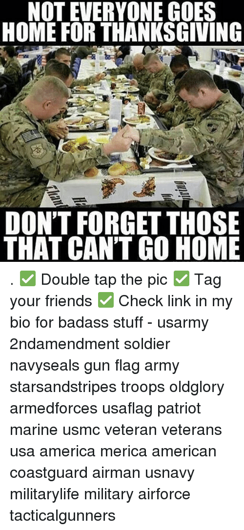 America, Friends, and Memes: NOT EVERYONE GOES  HOME FOR THANKSGIVING  DON'T FORGET THOSE  THAT CAN'T GO HOME . ✅ Double tap the pic ✅ Tag your friends ✅ Check link in my bio for badass stuff - usarmy 2ndamendment soldier navyseals gun flag army starsandstripes troops oldglory armedforces usaflag patriot marine usmc veteran veterans usa america merica american coastguard airman usnavy militarylife military airforce tacticalgunners