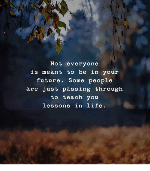 Future, Life, and You: Not everyone  is meant to be in your  future. Some people  are just passing through  to teach you  lessons in life.