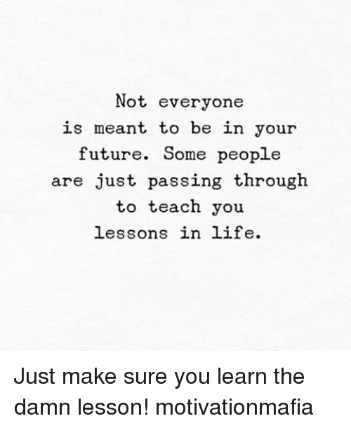 Memes, 🤖, and The Damned: Not everyone  is meant to be in your  future. Some people  are just passing through  to teach you  lessons in life. Just make sure you learn the damn lesson! motivationmafia