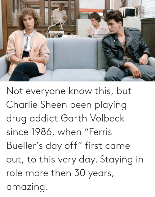 """Garth: Not everyone know this, but Charlie Sheen been playing drug addict Garth Volbeck since 1986, when """"Ferris Bueller's day off"""" first came out, to this very day. Staying in role more then 30 years, amazing."""