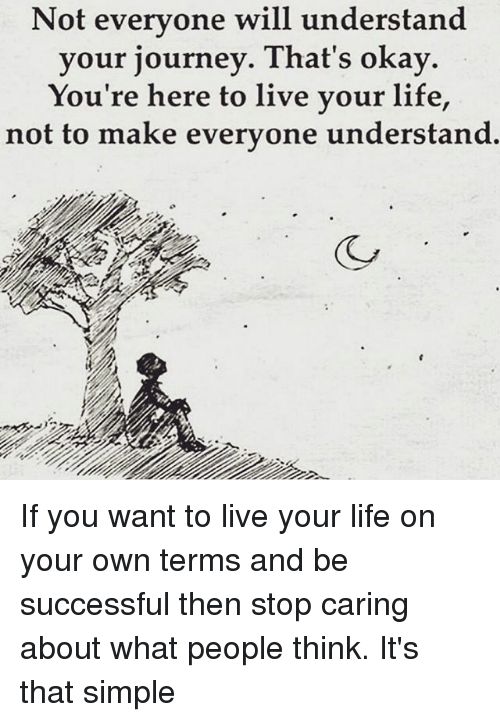 Journey, Life, and Memes: Not everyone will understand  your journey. That's okay  You're here to live your life,  not to make everyone understand.  (CO If you want to live your life on your own terms and be successful then stop caring about what people think. It's that simple