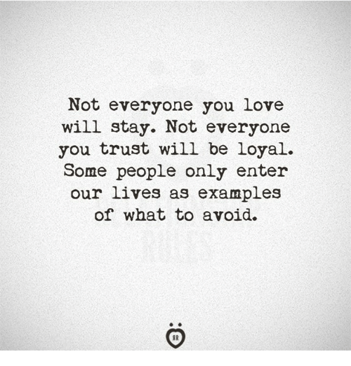 Love, Examples, and Will: Not everyone you love  will stay. Not everyone  you trust will be loyal.  Some people only enter  our lives as examples  of what to avoid.