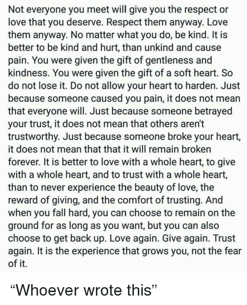 Fall, Love, and Respect: Not everyone you meet will give you the respect or  love that you deserve. Respect them anyway. Love  them anyway. No matter what you do, be kind. It is  better to be kind and hurt, than unkind and cause  pain. You were given the gift of gentlenessa  kindness. You were given the gift of a soft heart. So  do not lose it. Do not allow your heart to harden. Just  because someone caused you pain, it does not mean  that everyone will. Just because someone betrayed  your trust, it does not mean that others aren't  trustworthy. Just because someone broke your heart,  it does not mean that that it will remain broken  forever. It is better to love with a whole heart, to give  with a whole heart, and to trust with a whole heart,  than to never experience the beauty of love, the  reward of giving, and the comfort of trusting. And  when you fall hard, you can choose to remain on the  ground for as long as you want, but you can also  choose to get back up. Love again. Give again. Trust  again. It is the experience that grows you, not the fear  of it.
