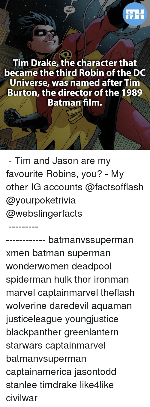 Batman, Drake, and Facts: NOT  FACTS HEROES  Tim Drake, the character that  became the third Robin of the DC  Universe, was named after Tim  Burton, the director of the 1989  Batman film. ▲▲ - Tim and Jason are my favourite Robins, you? - My other IG accounts @factsofflash @yourpoketrivia @webslingerfacts ⠀⠀⠀⠀⠀⠀⠀⠀⠀⠀⠀⠀⠀⠀⠀⠀⠀⠀⠀⠀⠀⠀⠀⠀⠀⠀⠀⠀⠀⠀⠀⠀⠀⠀⠀⠀ ⠀⠀--------------------- batmanvssuperman xmen batman superman wonderwomen deadpool spiderman hulk thor ironman marvel captainmarvel theflash wolverine daredevil aquaman justiceleague youngjustice blackpanther greenlantern starwars captainmarvel batmanvsuperman captainamerica jasontodd stanlee timdrake like4like civilwar