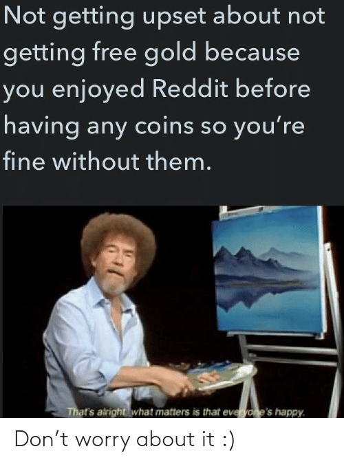 upset: Not getting upset about not  getting free gold because  you enjoyed Reddit before  having any coins so you're  fine without them.  That's alright what matters is that everyone's happy. Don't worry about it :)